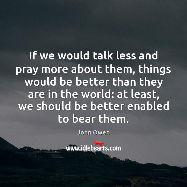 If we would talk less and pray more about them, things would John Owen Picture Quote