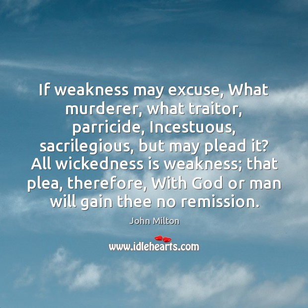 If weakness may excuse, What murderer, what traitor, parricide, Incestuous, sacrilegious, but Image