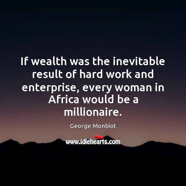 If wealth was the inevitable result of hard work and enterprise, every Image