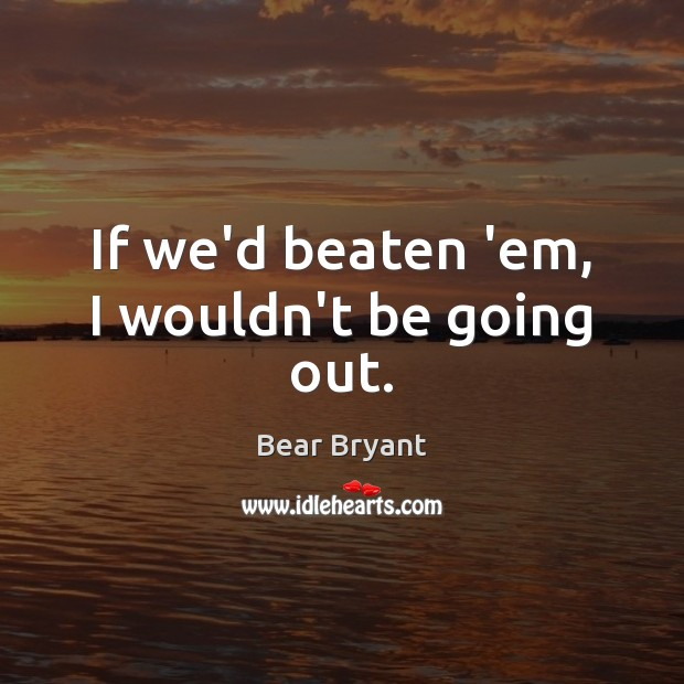 If we'd beaten 'em, I wouldn't be going out. Bear Bryant Picture Quote