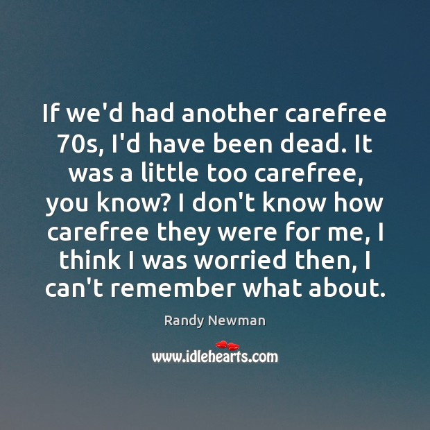 If we'd had another carefree 70s, I'd have been dead. It was Randy Newman Picture Quote