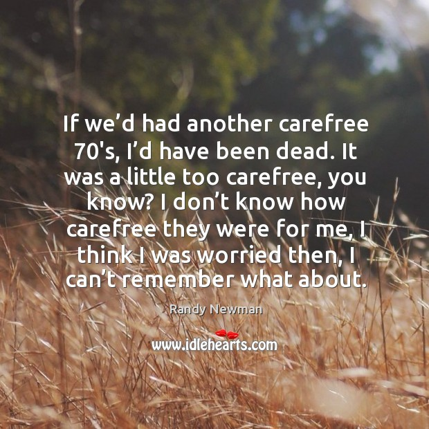If we'd had another carefree 70's, I'd have been dead. Randy Newman Picture Quote