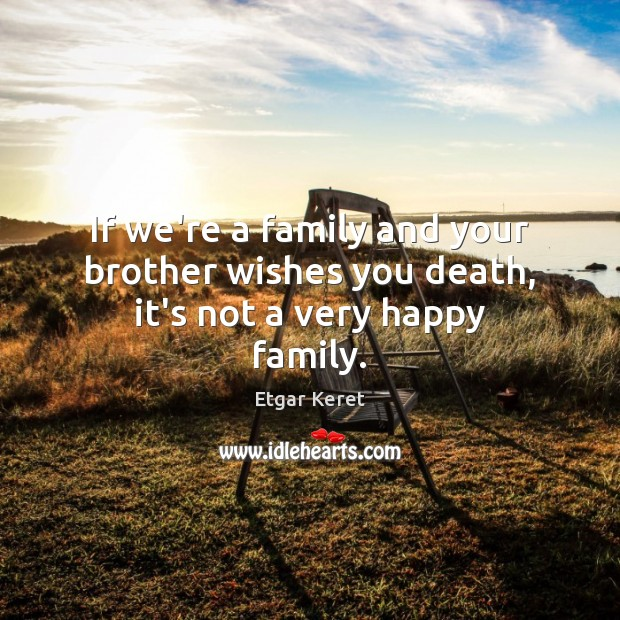 If we're a family and your brother wishes you death, it's not a very happy family. Etgar Keret Picture Quote