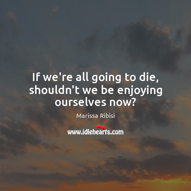 If we're all going to die, shouldn't we be enjoying ourselves now? Image