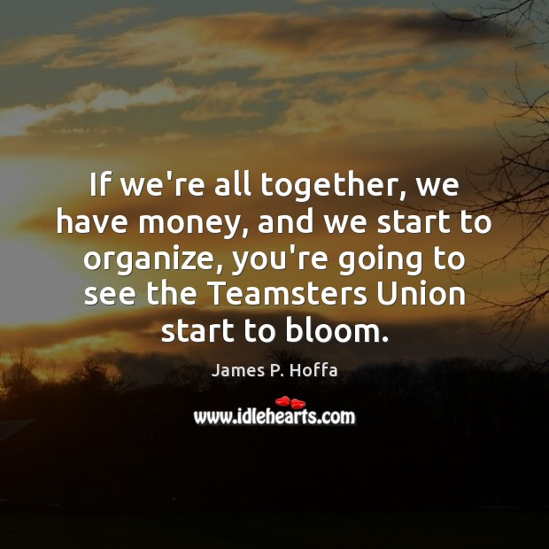 If we're all together, we have money, and we start to organize, James P. Hoffa Picture Quote