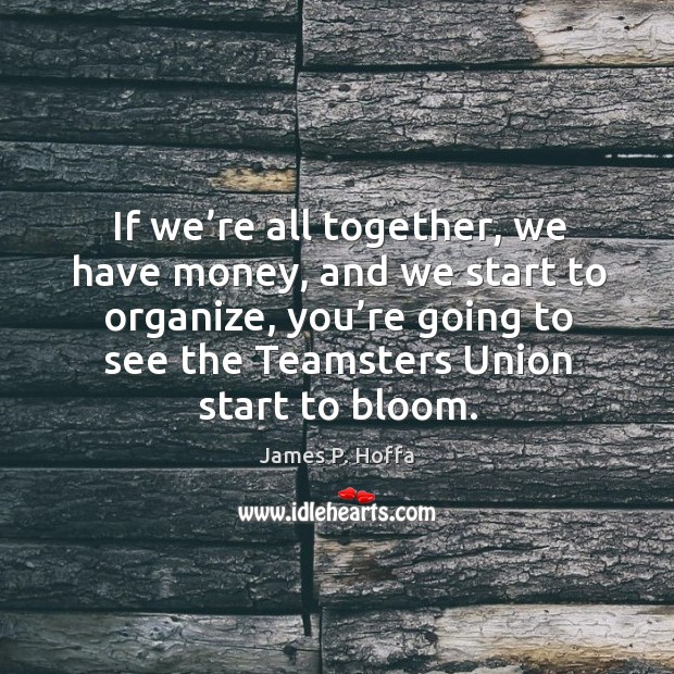 If we're all together, we have money, and we start to organize, you're going to see the teamsters union start to bloom. James P. Hoffa Picture Quote