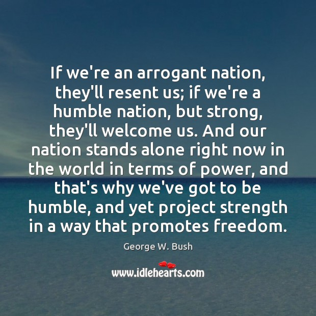 If we're an arrogant nation, they'll resent us; if we're a humble Image