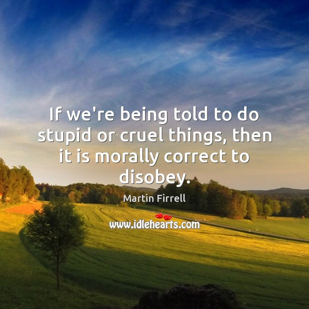 If we're being told to do stupid or cruel things, then it is morally correct to disobey. Martin Firrell Picture Quote