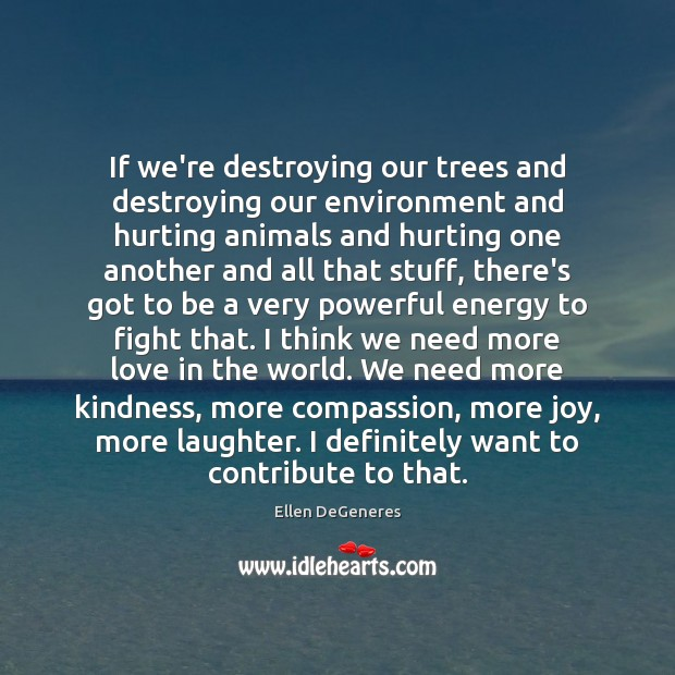 If we're destroying our trees and destroying our environment and hurting animals Image