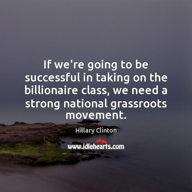 If we're going to be successful in taking on the billionaire class, To Be Successful Quotes Image