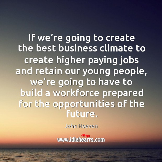 If we're going to create the best business climate to create higher paying jobs and retain our young people Image