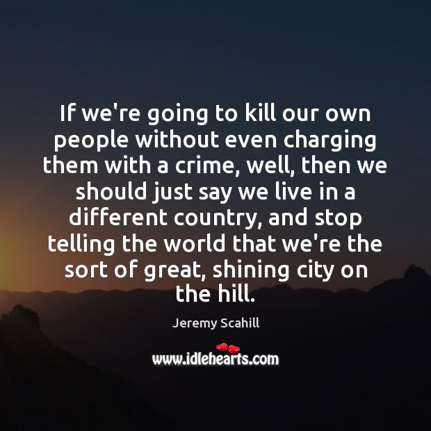 If we're going to kill our own people without even charging them Image
