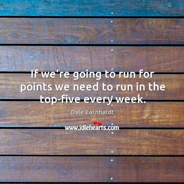 If we're going to run for points we need to run in the top-five every week. Dale Earnhardt Picture Quote