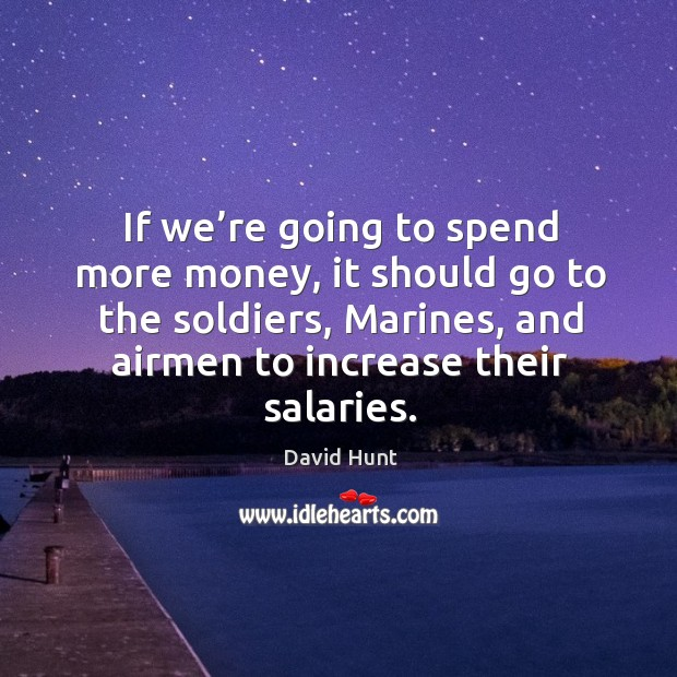 If we're going to spend more money, it should go to the soldiers, marines, and airmen to increase their salaries. Image