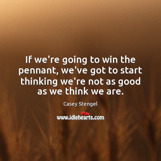 If we're going to win the pennant, we've got to start thinking Casey Stengel Picture Quote