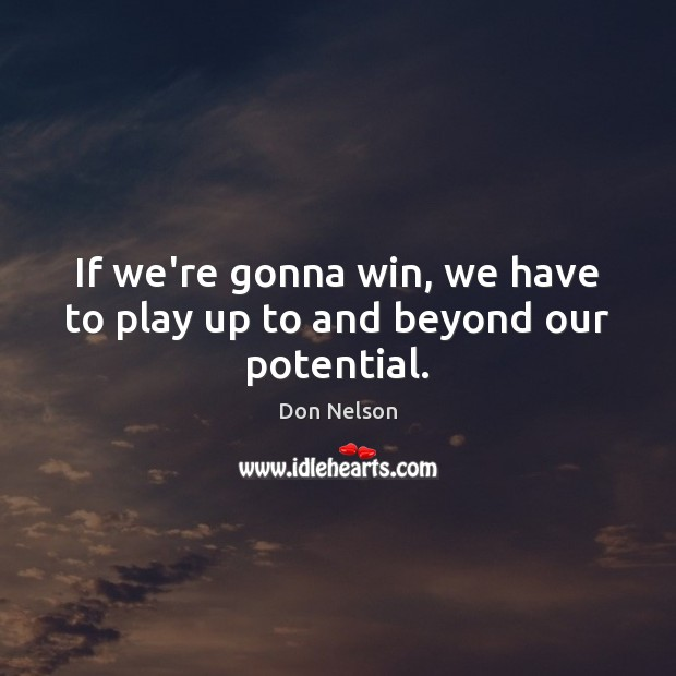If we're gonna win, we have to play up to and beyond our potential. Don Nelson Picture Quote