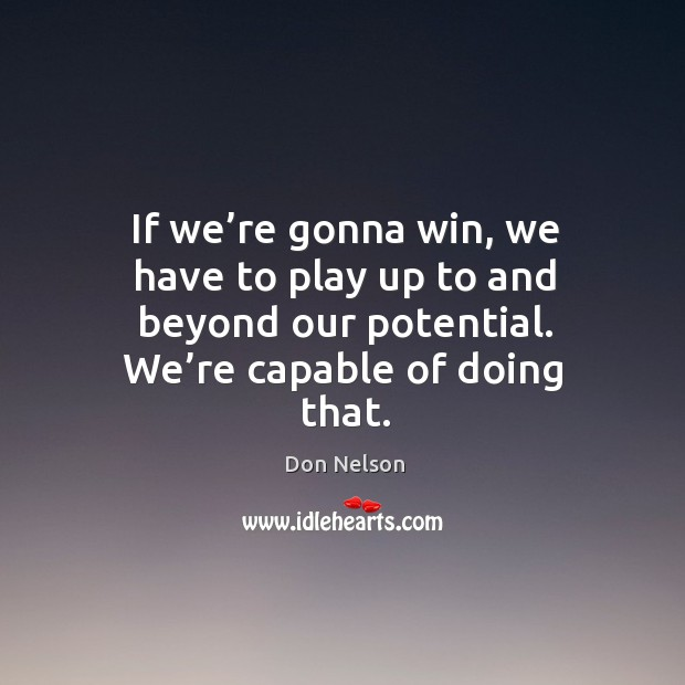If we're gonna win, we have to play up to and beyond our potential. We're capable of doing that. Don Nelson Picture Quote