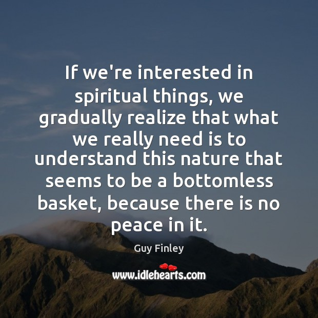 If we're interested in spiritual things, we gradually realize that what we Guy Finley Picture Quote