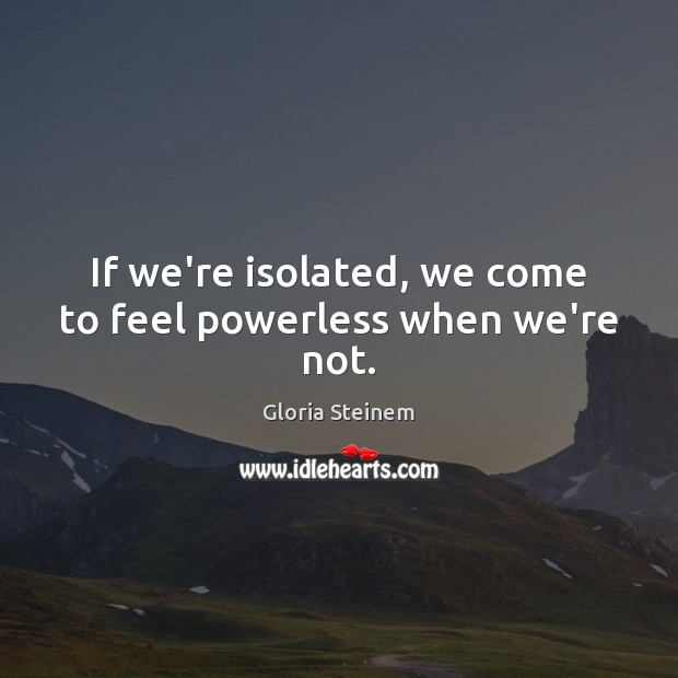 If we're isolated, we come to feel powerless when we're not. Image