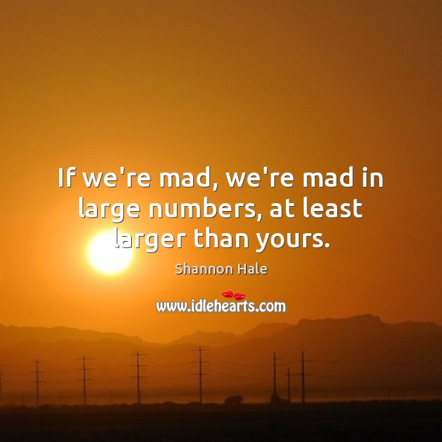 If we're mad, we're mad in large numbers, at least larger than yours. Image