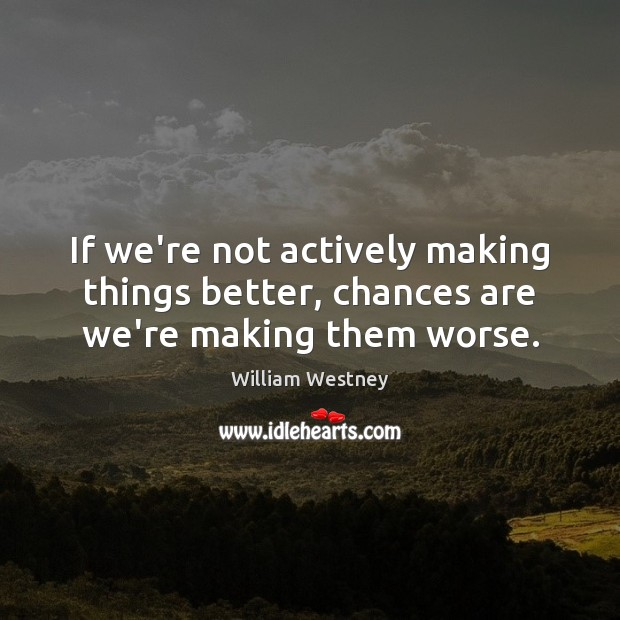 If we're not actively making things better, chances are we're making them worse. Image
