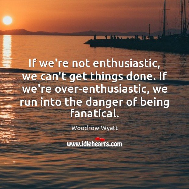 If we're not enthusiastic, we can't get things done. If we're over-enthusiastic, Image
