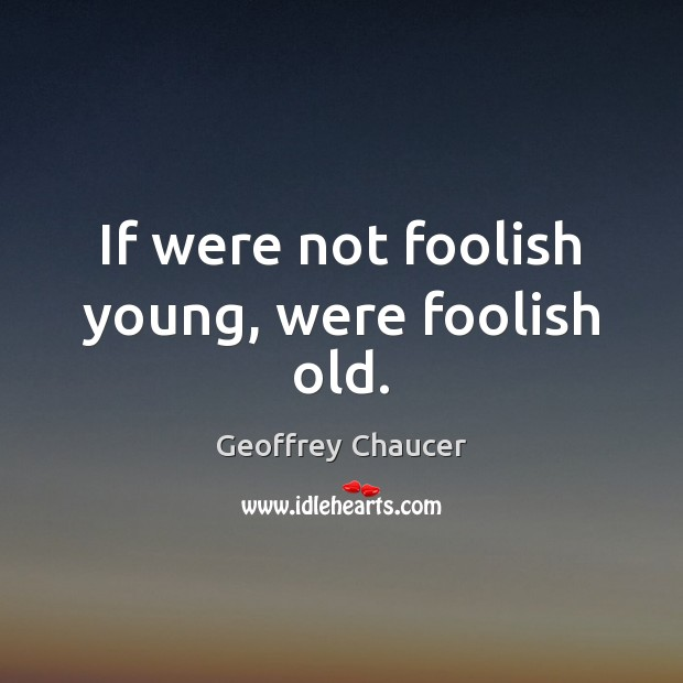 If were not foolish young, were foolish old. Geoffrey Chaucer Picture Quote