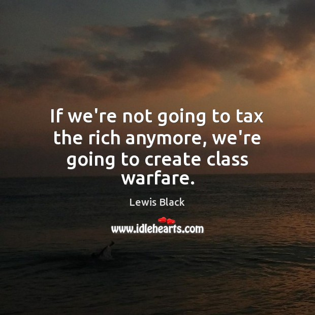 Image, If we're not going to tax the rich anymore, we're going to create class warfare.