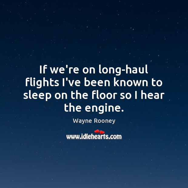If we're on long-haul flights I've been known to sleep on the floor so I hear the engine. Wayne Rooney Picture Quote