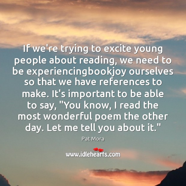 If we're trying to excite young people about reading, we need to Pat Mora Picture Quote