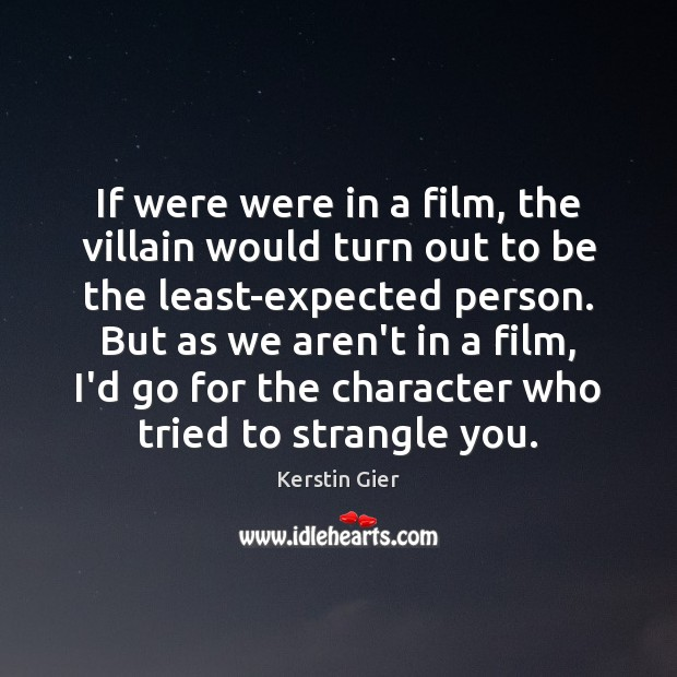 If were were in a film, the villain would turn out to Image