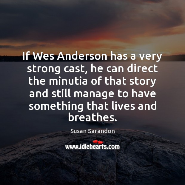 If Wes Anderson has a very strong cast, he can direct the Susan Sarandon Picture Quote