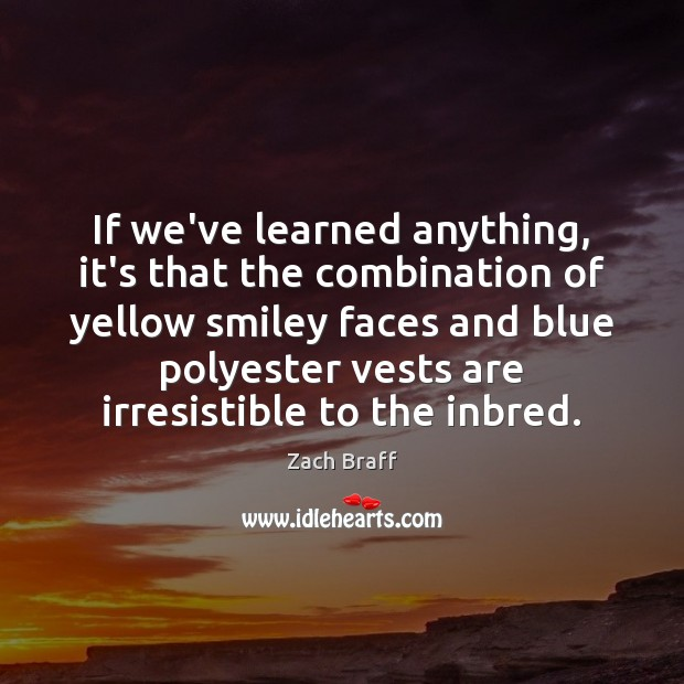 If we've learned anything, it's that the combination of yellow smiley faces Zach Braff Picture Quote