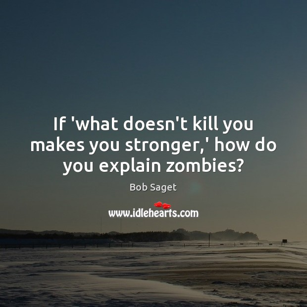 If 'what doesn't kill you makes you stronger,' how do you explain zombies? Bob Saget Picture Quote