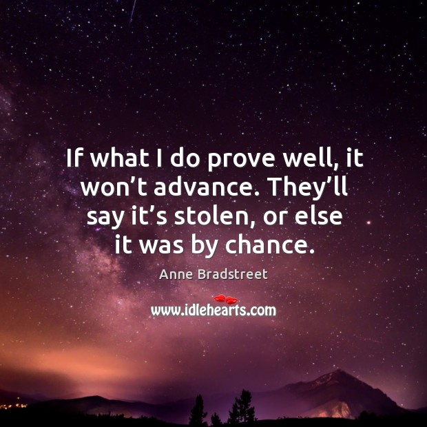 Image, If what I do prove well, it won't advance. They'll say it's stolen, or else it was by chance.