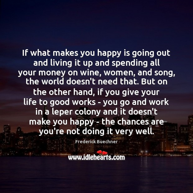 If what makes you happy is going out and living it up Frederick Buechner Picture Quote