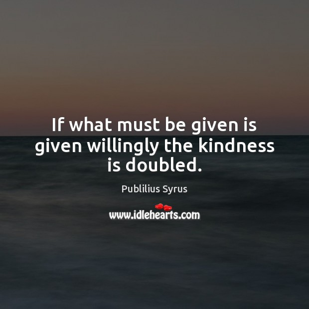 Image, If what must be given is given willingly the kindness is doubled.