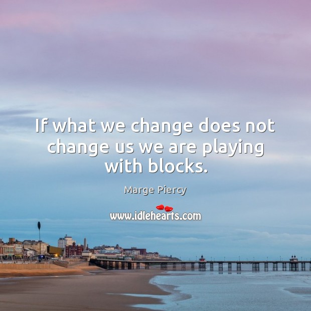 If what we change does not change us we are playing with blocks. Marge Piercy Picture Quote