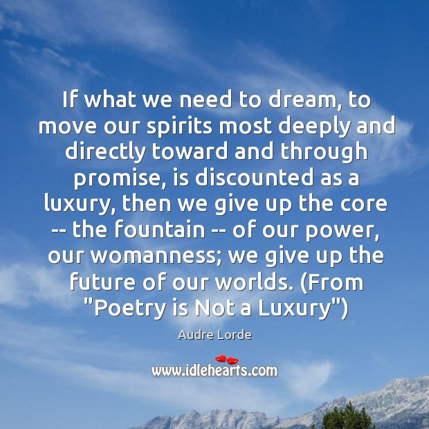 If what we need to dream, to move our spirits most deeply Audre Lorde Picture Quote