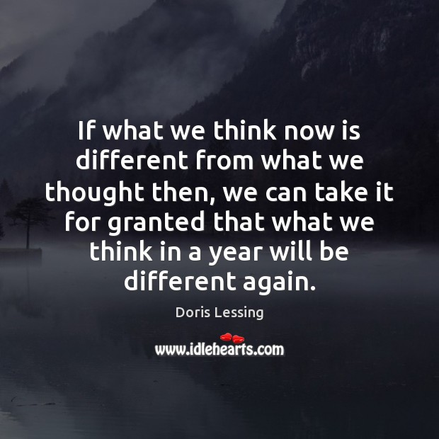 If what we think now is different from what we thought then, Doris Lessing Picture Quote