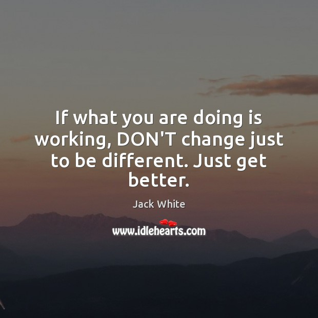 If what you are doing is working, DON'T change just to be different. Just get better. Jack White Picture Quote