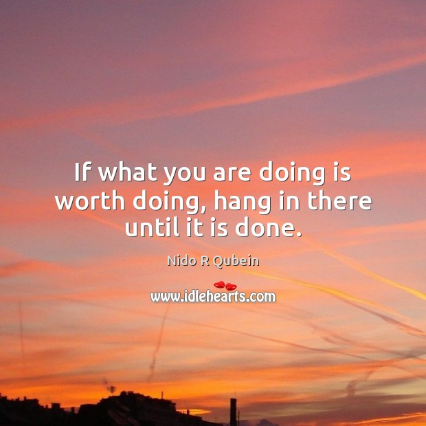 If what you are doing is worth doing, hang in there until it is done. Nido R Qubein Picture Quote