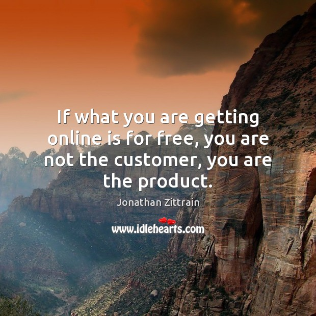 Image, If what you are getting online is for free, you are not the customer, you are the product.