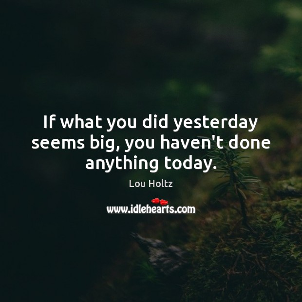 If what you did yesterday seems big, you haven't done anything today. Lou Holtz Picture Quote
