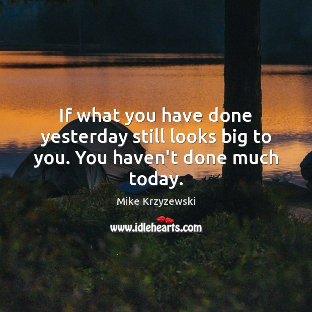 Image, If what you have done yesterday still looks big to you. You haven't done much today.