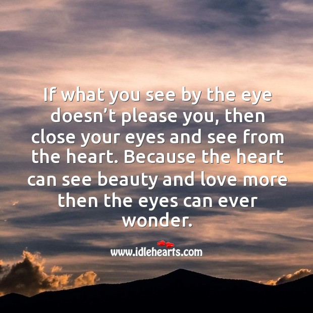 If what you see by the eye doesn't please you, then close your eyes and see from the heart. Image