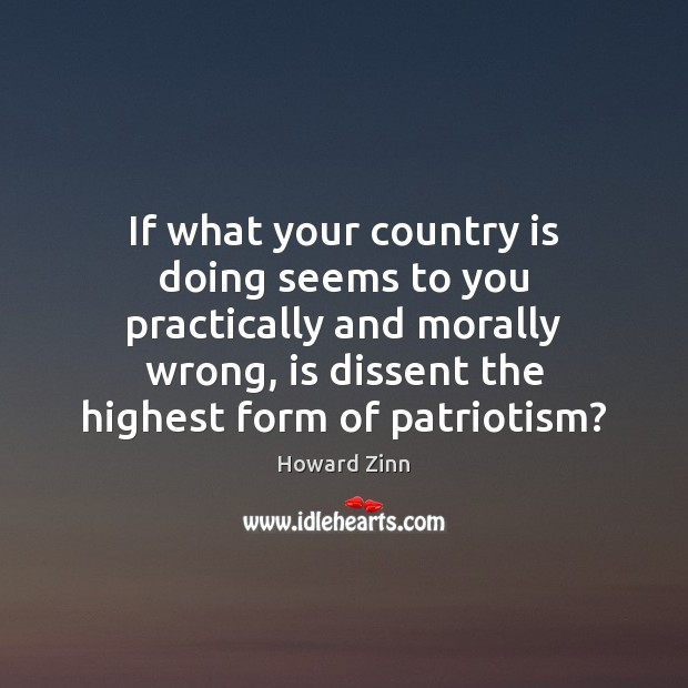 If what your country is doing seems to you practically and morally Howard Zinn Picture Quote
