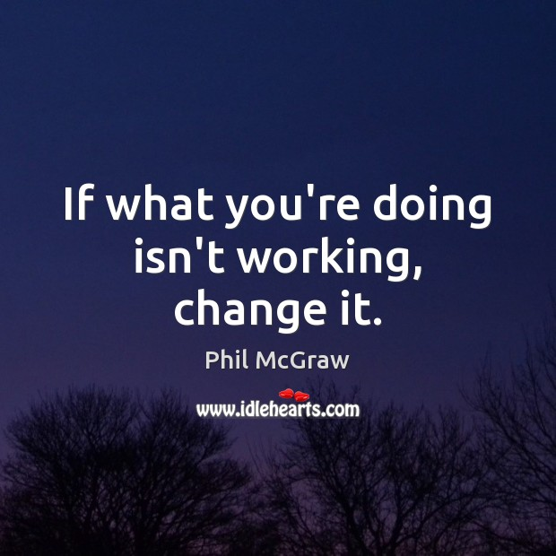 If what you're doing isn't working, change it. Phil McGraw Picture Quote