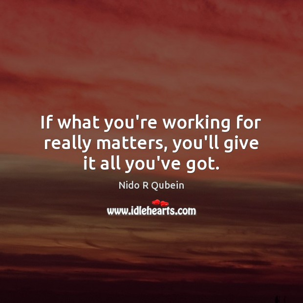 If what you're working for really matters, you'll give it all you've got. Nido R Qubein Picture Quote