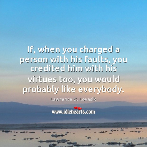 If, when you charged a person with his faults, you credited him Image
